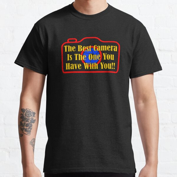 The Best Camera Is The One You Have With You! Classic T-Shirt