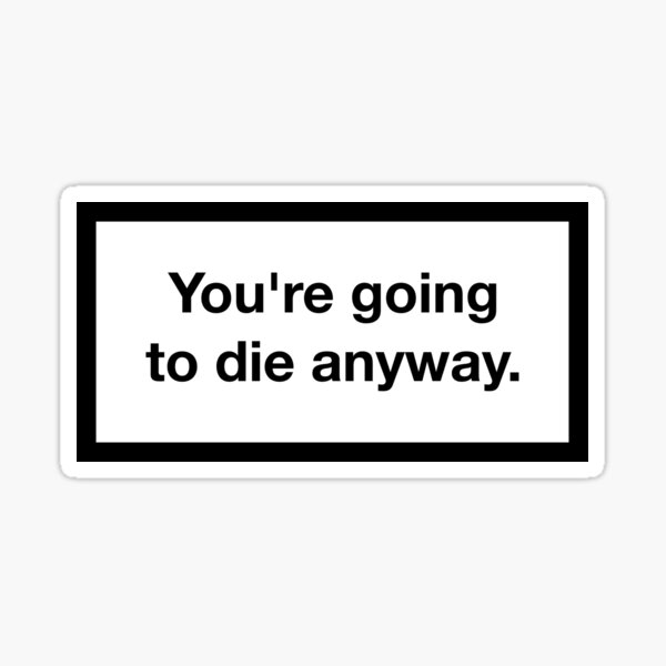 You're going to die anyway. Sticker