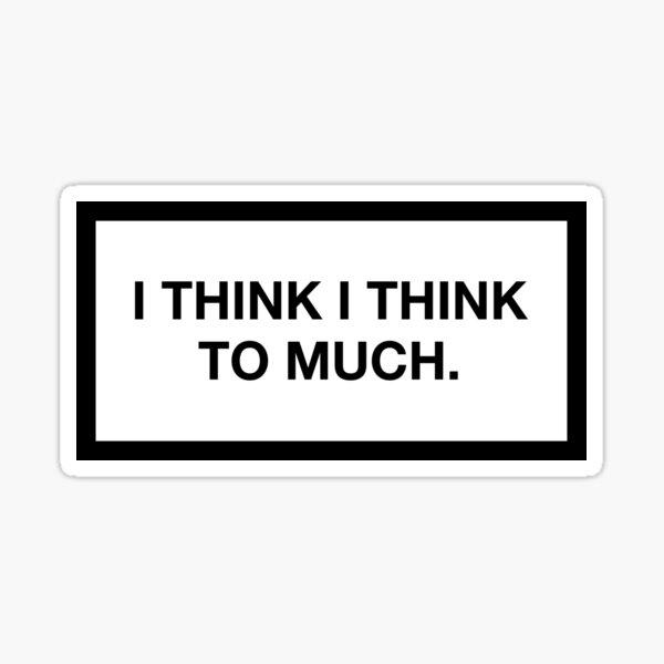 I THINK I THINK TO MUCH. Sticker