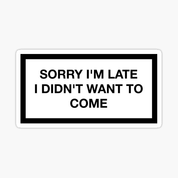 SORRY I'M LATE - I DIDN'T WANT TO COME Sticker