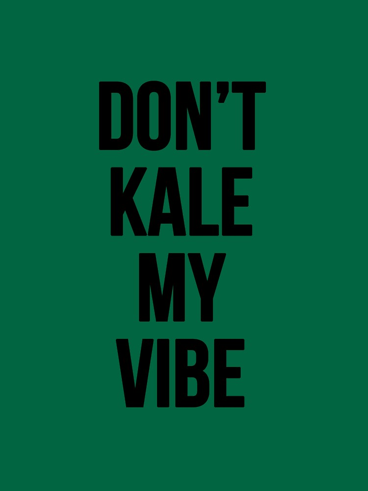 Don't Kale My Vibe by ohsotorix3