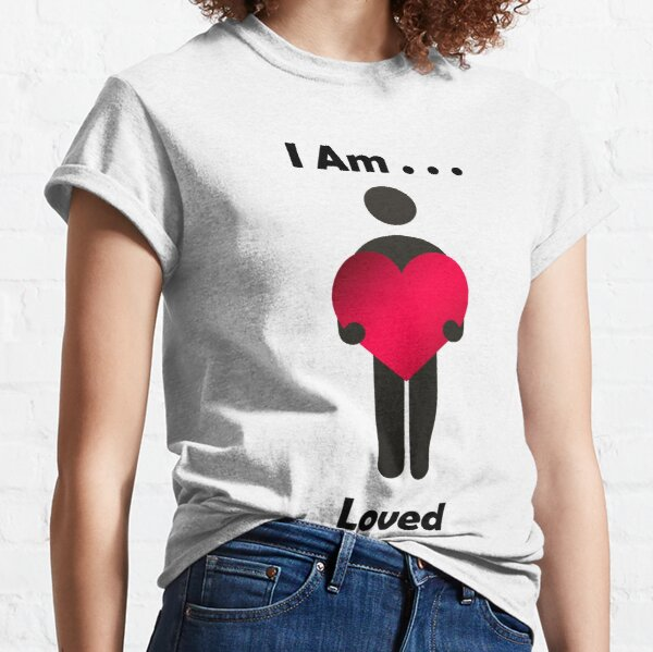 I Am . . . Loved Classic T-Shirt