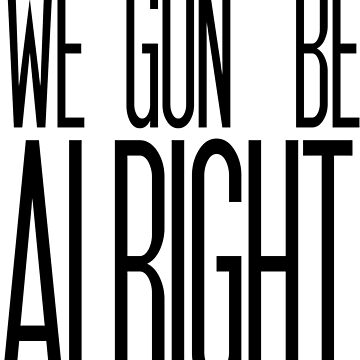 We Gon' Be Alright by marissasiegel