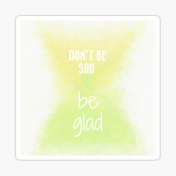 Don't Be Sad, Be Glad! (white) Motivational  Sticker
