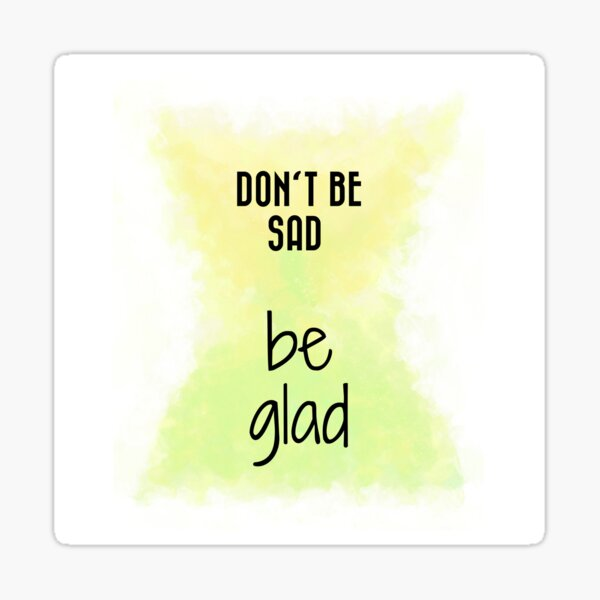 Don't Be Sad, Be Glad! (black) Motivational  Sticker