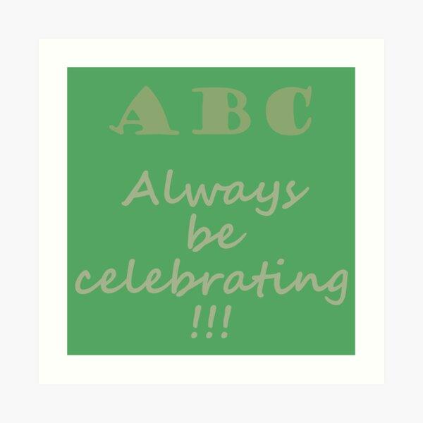 ABC, Always Celebrate Art Print