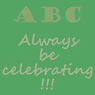 ABC, Always Celebrate by a-roderick
