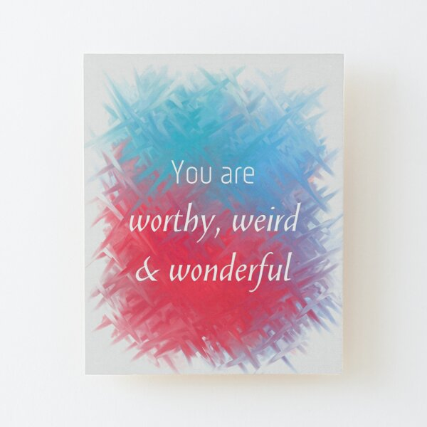 You Are Worthy, Weird & Wonderful (white) Motivational  Wood Mounted Print