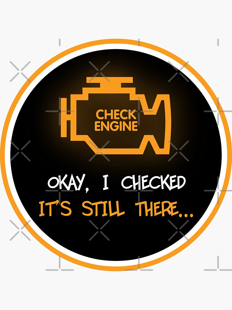 Check Engine - Okay, I Checked. It's Still There... by brainthought