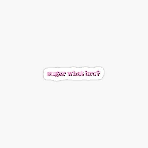 Sugar what bro???? Glossy Sticker