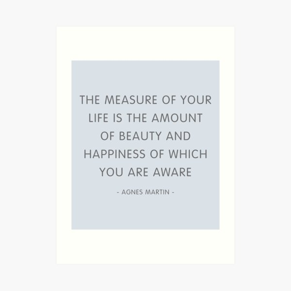 The Measure Of Your Life Agnes Martin Quote Art Print