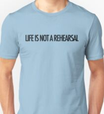 LIFE IS NOT A REHEARSAL Unisex T-Shirt