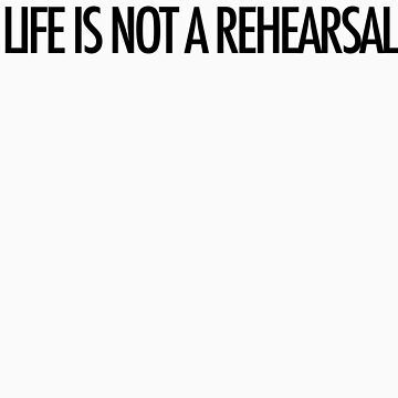 LIFE IS NOT A REHEARSAL by loveaj