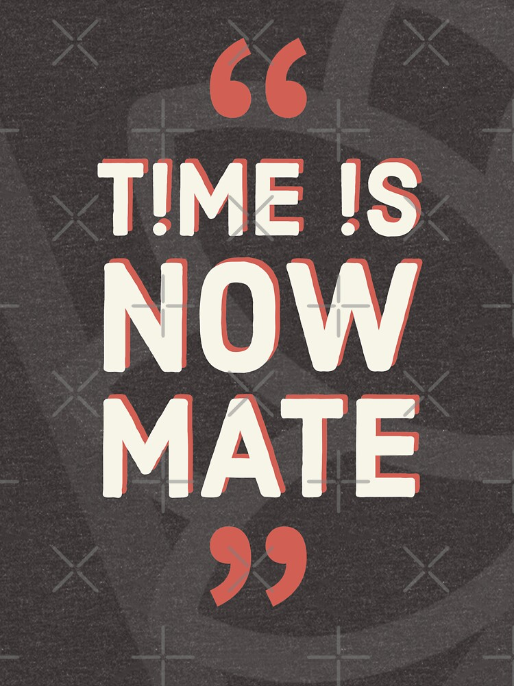 Time is Now Mate COLLECTION / WEAR YOUR WORTH/ QUOTES / TPL by wearyourworthco