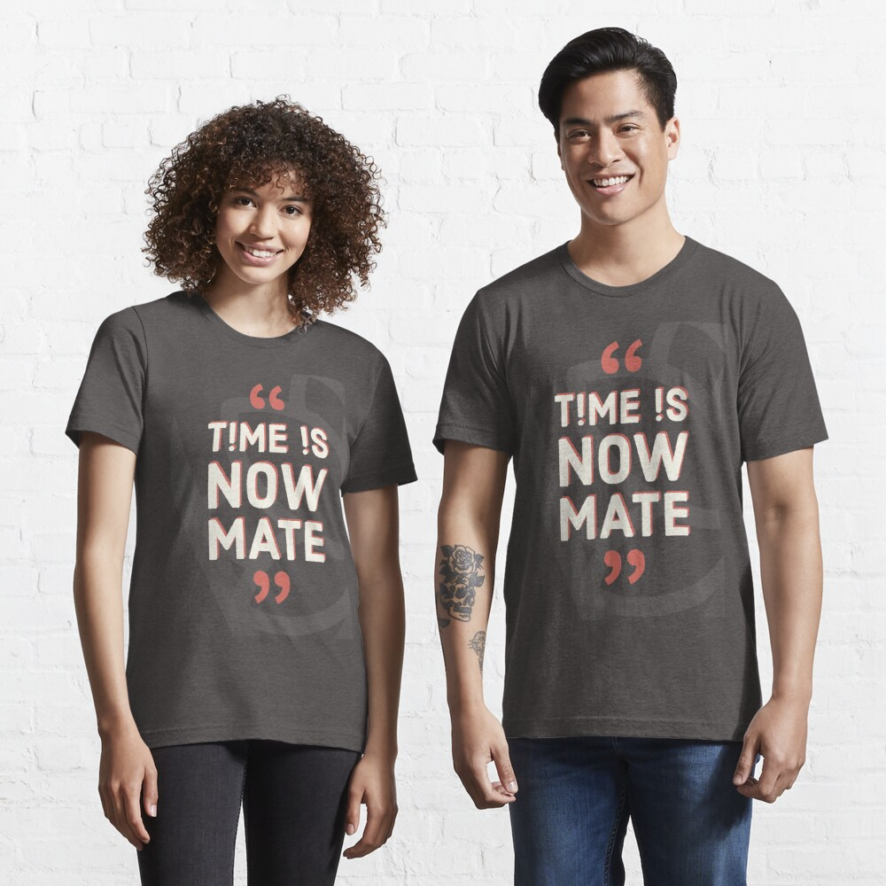 Time is Now Mate COLLECTION / WEAR YOUR WORTH/ QUOTES / TPL Essential T-Shirt