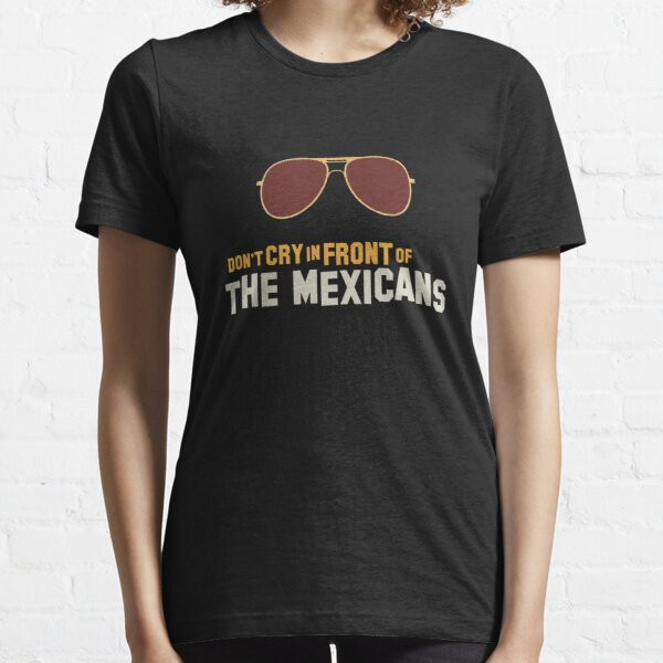 Don't cry in front of the mexicans T-shirt essentiel