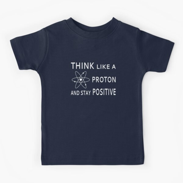 Think Like A Proton And Stay Positive Kids T-Shirt