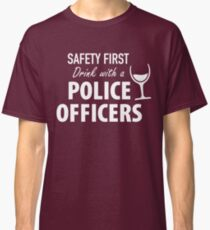 SAFETY FIRST DRINK WITH A POLICE OFFICERS Classic T-Shirt