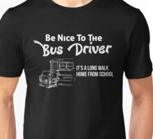 BE NICE TO THE BUS DRIVER IT'S A LONG WALK HOME FROM SCHOOL Unisex T-Shirt