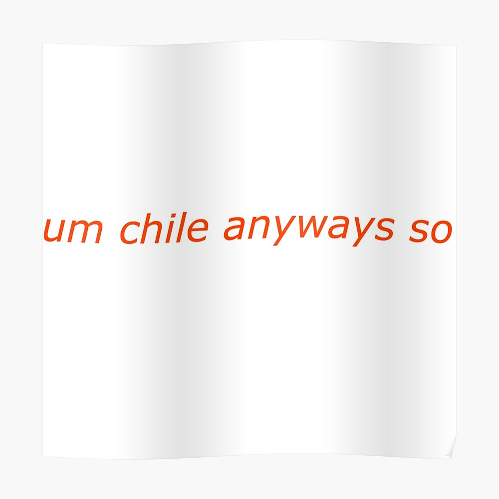 Um Chile Anyways So Art Print By Wholesquad Redbubble
