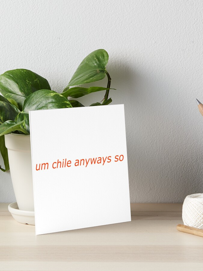 Um Chile Anyways So Art Board Print By Wholesquad Redbubble