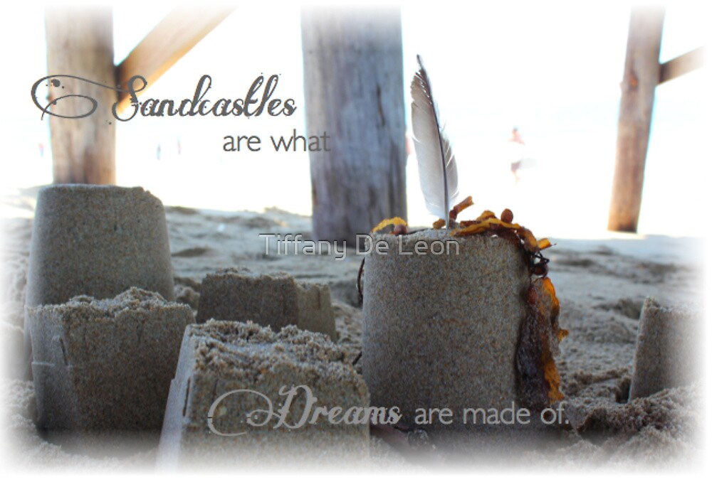 Sandcastles are what dreams are made of by Tiffany De Leon