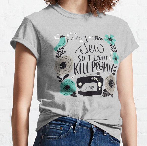 I Sew so I Don't Kill People Classic T-Shirt