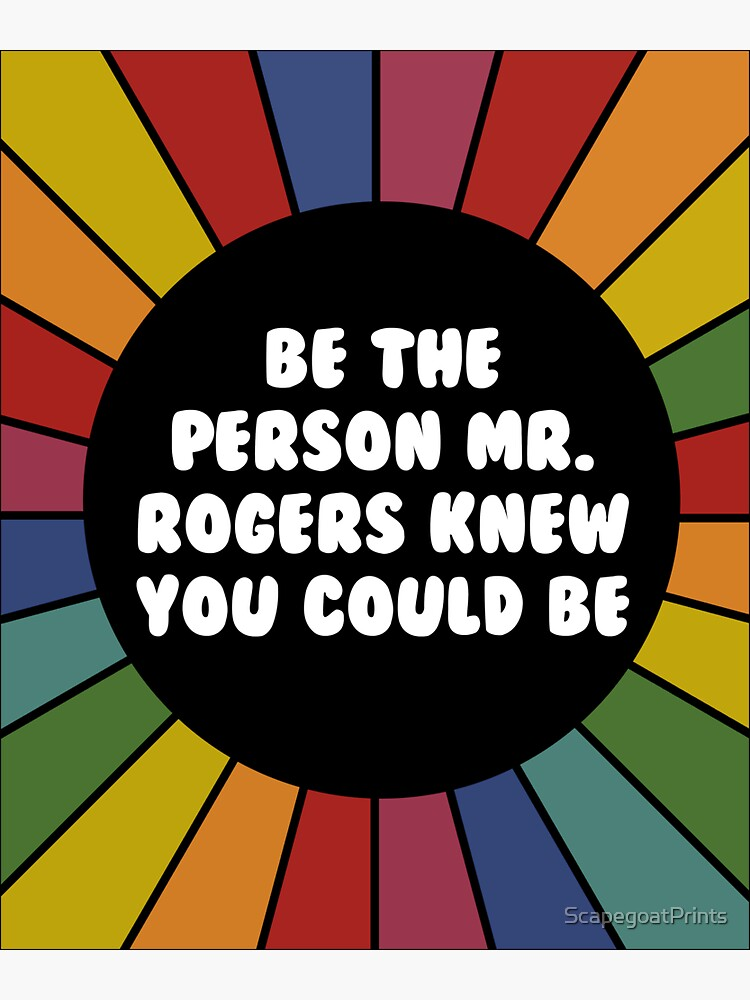 Be the person Mr. Rogers knew you could be  by ScapegoatPrints