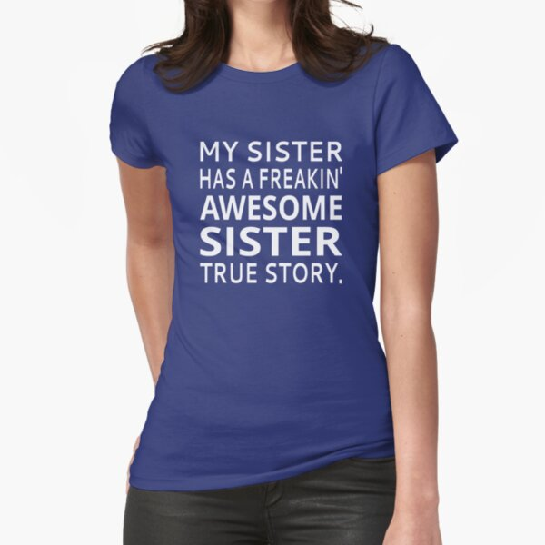 My Sister Has A Freakin' Awesome Sister True Story Fitted T-Shirt