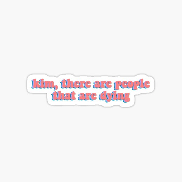 kim, there are people that are dying  Sticker