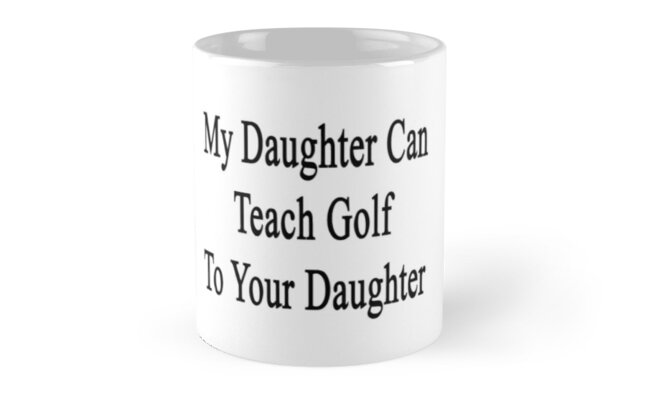 My Daughter Can Teach Golf To Your Daughter  by supernova23