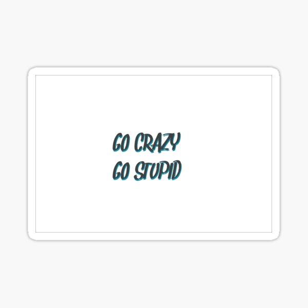 Go Crazy Go stupid Sticker