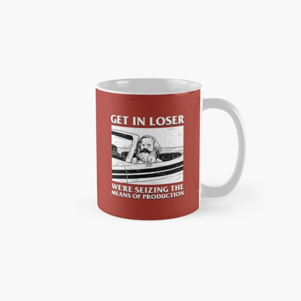 Get In Loser We're Seizing The Means Of Production Classic Mug