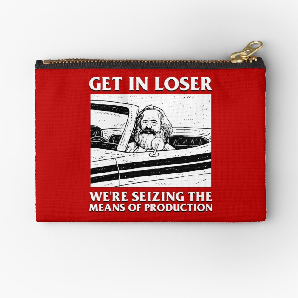 Get In Loser We're Seizing The Means Of Production Zipper Pouch
