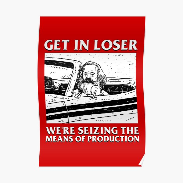 Get In Loser We're Seizing The Means Of Production Poster