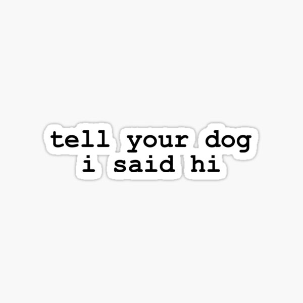 Tell Your Dog I Said Hi - Vinyl Adhesive Decal Sticker