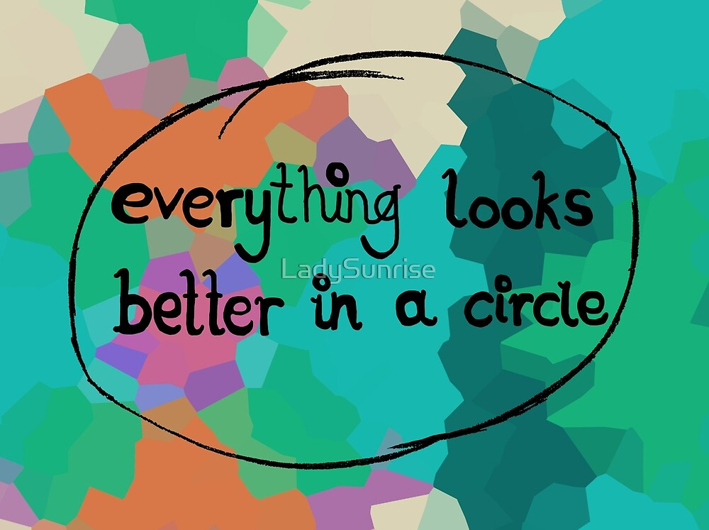 Everything Looks Better in a Circle by LadySunrise