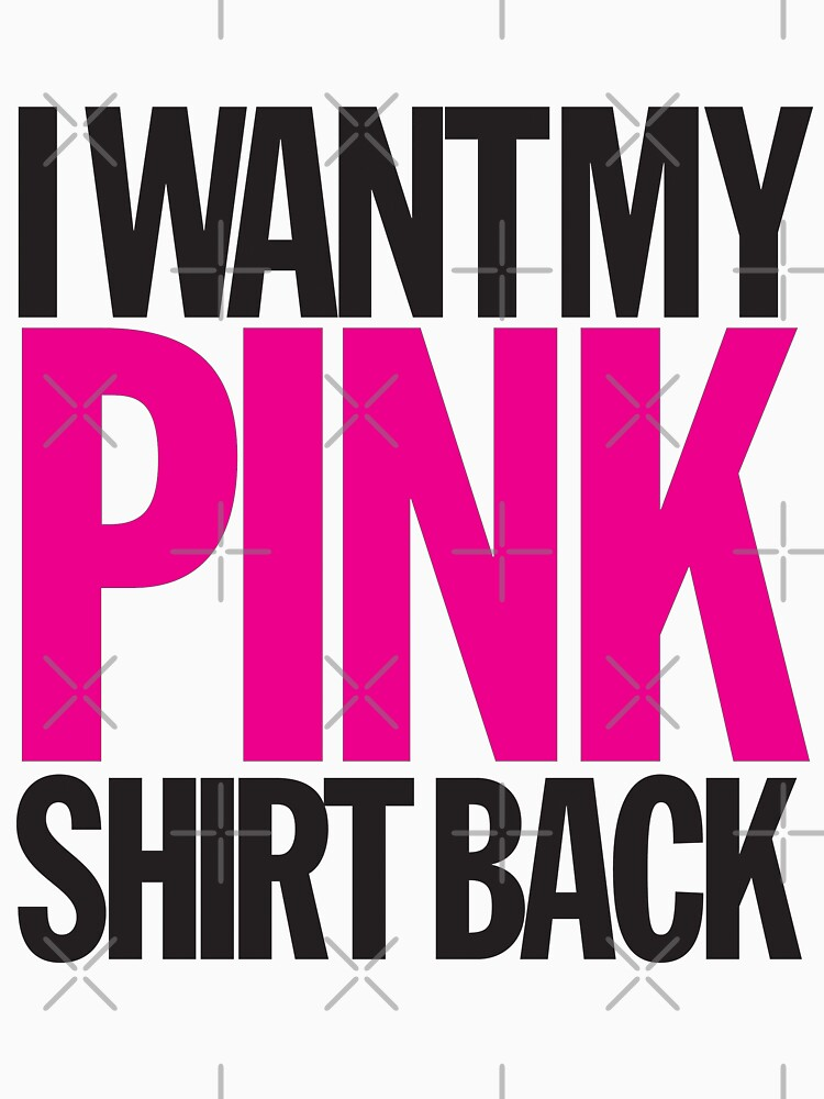 I WANT MY PINK SHIRT BACK!