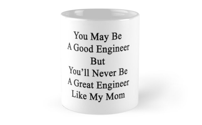 You May Be A Good Engineer But You'll Never Be A Great Engineer Like My Mom  by supernova23