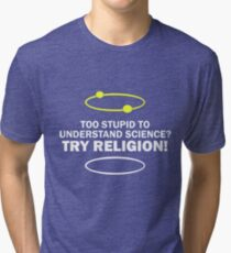 Too Stupid To Understand Science, Try Religion ! Tri-blend T-Shirt