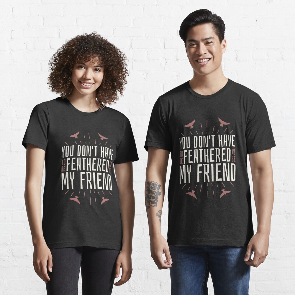 You Don't Have To Be Feathered To Be My Friend - Funny Birding Essential T-Shirt