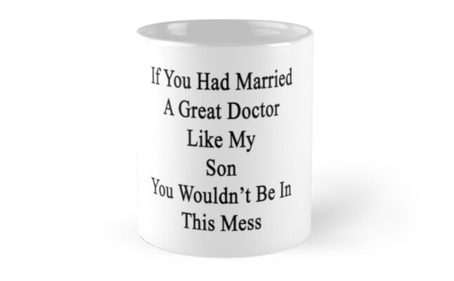 If You Had Married A Great Doctor Like My Son You Wouldn't Be In This Mess  by supernova23