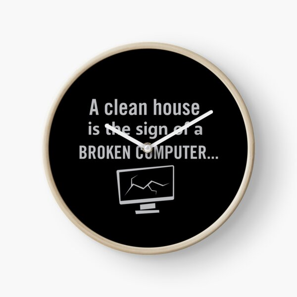 A clean house is the sign of a broken computer Clock