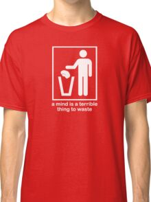 A Mind is a Terrible Thing to Waste! Classic T-Shirt