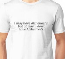 I may have Alzheimer's, but at least i don't have Alzheimer's. Unisex T-Shirt