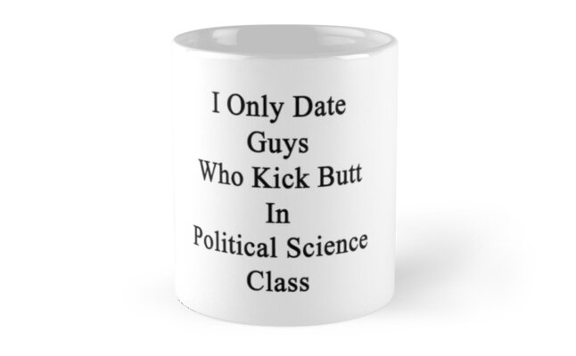 I Only Date Guys Who Kick Butt In Political Science Class  by supernova23