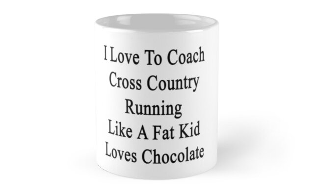 I Love To Coach Cross Country Running Like A Fat Kid Loves Chocolate  by supernova23