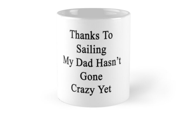 Thanks To Sailing My Dad Hasn't Gone Crazy Yet  by supernova23