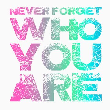 Never forget WHO YOU ARE! by JamieATook