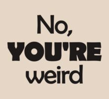 No, YOU'RE weird